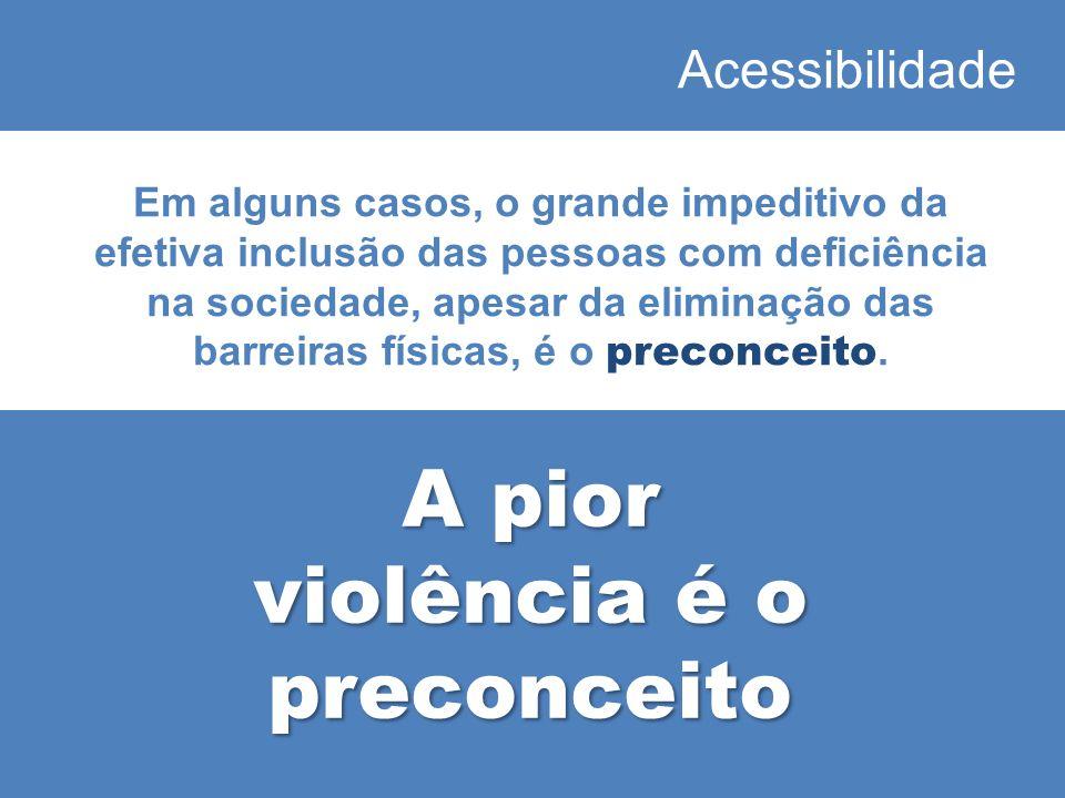 Acessibilidade Em alguns casos, o grande impeditivo da efetiva inclusão das pessoas com deficiência na sociedade, apesar da eliminação das barreiras físicas, é o preconceito.