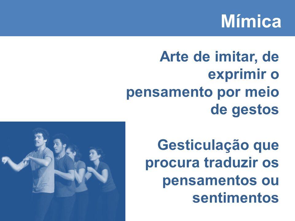 Mímica Arte de imitar, de exprimir o pensamento por meio de gestos Gesticulação que procura traduzir os pensamentos ou sentimentos