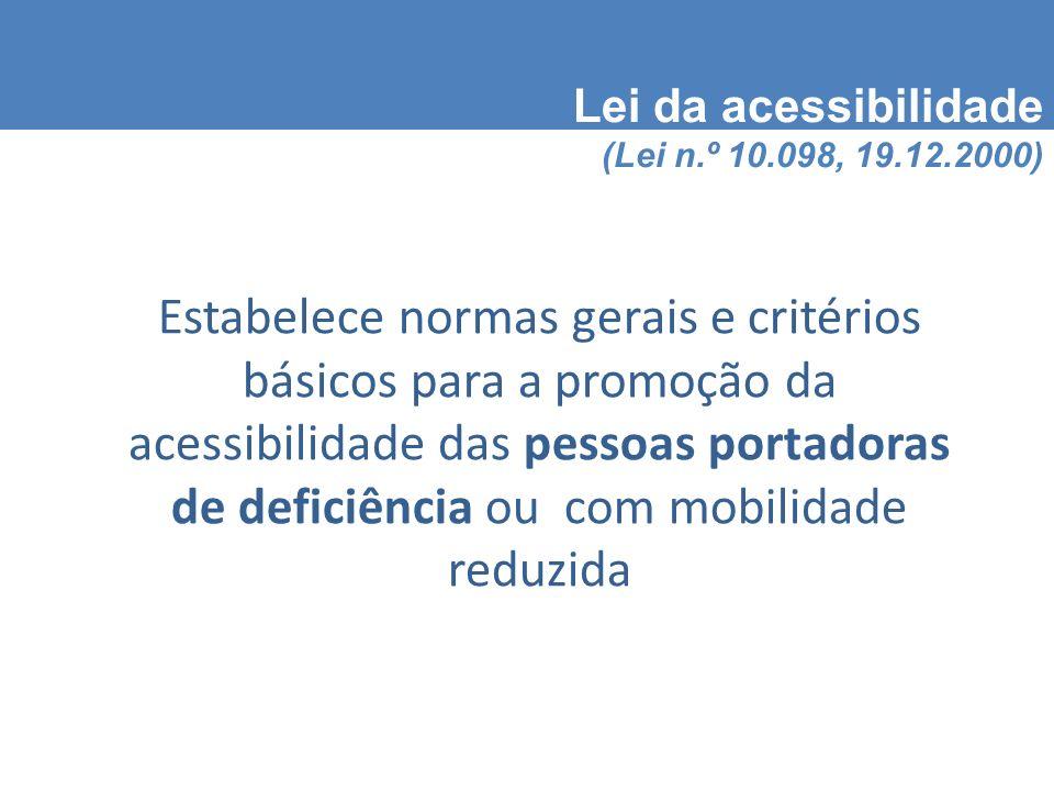 Lei da acessibilidade (Lei n.º 10.098, 19.12.2000) Estabelece normas gerais e critérios básicos para a promoção da acessibilidade das pessoas portadoras de deficiência ou com mobilidade reduzida
