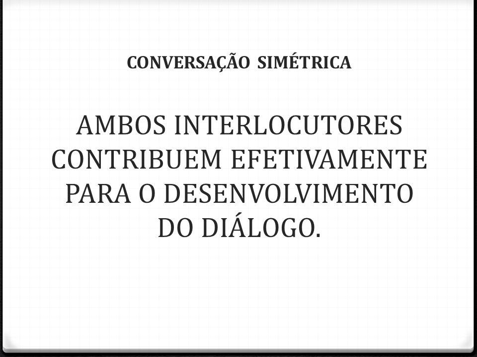 CONVERSAÇÃO SIMÉTRICA AMBOS INTERLOCUTORES CONTRIBUEM EFETIVAMENTE PARA O DESENVOLVIMENTO DO DIÁLOGO.