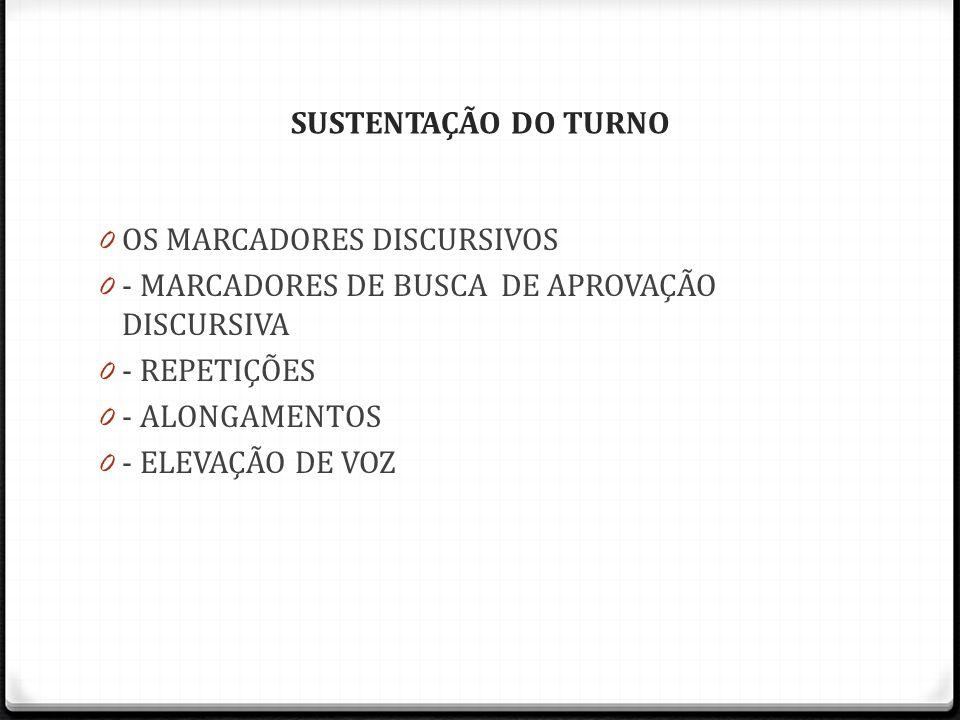 SUSTENTAÇÃO DO TURNO 0 OS MARCADORES DISCURSIVOS 0 - MARCADORES DE BUSCA DE APROVAÇÃO DISCURSIVA 0 - REPETIÇÕES 0 - ALONGAMENTOS 0 - ELEVAÇÃO DE VOZ
