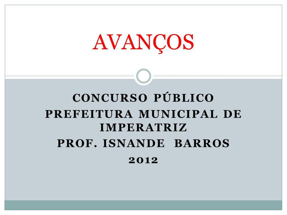 CONCURSO PÚBLICO PREFEITURA MUNICIPAL DE IMPERATRIZ PROF. ISNANDE BARROS 2012 AVANÇOS