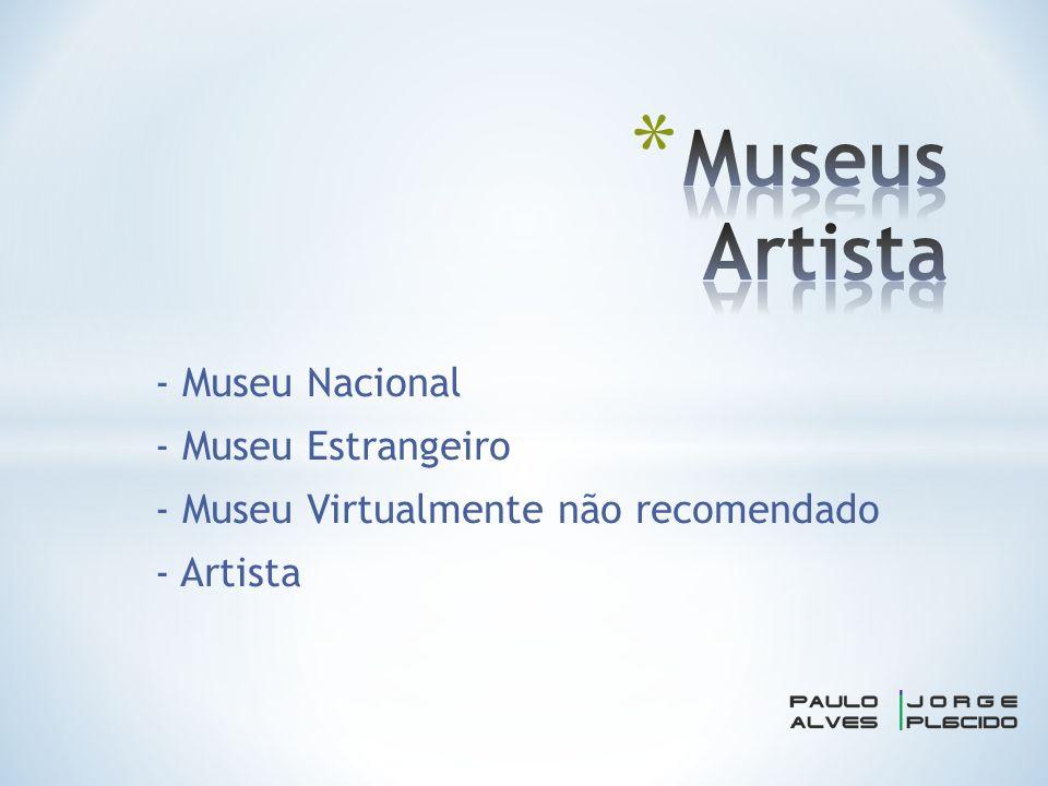 - Museu Nacional - Museu Estrangeiro - Museu Virtualmente não recomendado - Artista
