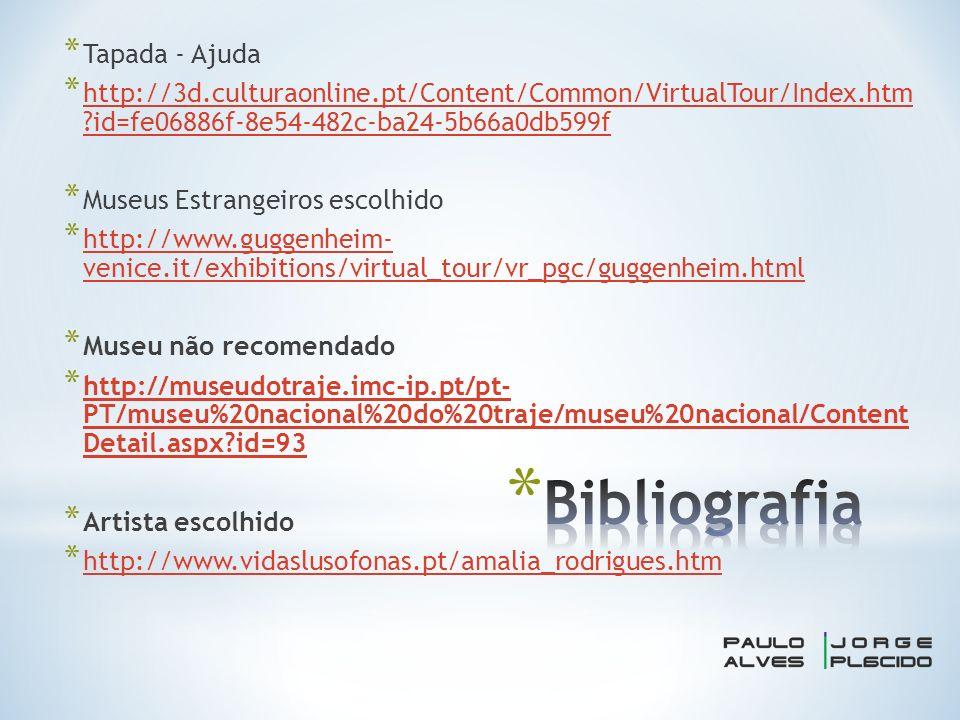 * Tapada - Ajuda * http://3d.culturaonline.pt/Content/Common/VirtualTour/Index.htm id=fe06886f-8e54-482c-ba24-5b66a0db599f http://3d.culturaonline.pt/Content/Common/VirtualTour/Index.htm id=fe06886f-8e54-482c-ba24-5b66a0db599f * Museus Estrangeiros escolhido * http://www.guggenheim- venice.it/exhibitions/virtual_tour/vr_pgc/guggenheim.html http://www.guggenheim- venice.it/exhibitions/virtual_tour/vr_pgc/guggenheim.html * Museu não recomendado * http://museudotraje.imc-ip.pt/pt- PT/museu%20nacional%20do%20traje/museu%20nacional/Content Detail.aspx id=93 http://museudotraje.imc-ip.pt/pt- PT/museu%20nacional%20do%20traje/museu%20nacional/Content Detail.aspx id=93 * Artista escolhido * http://www.vidaslusofonas.pt/amalia_rodrigues.htm http://www.vidaslusofonas.pt/amalia_rodrigues.htm