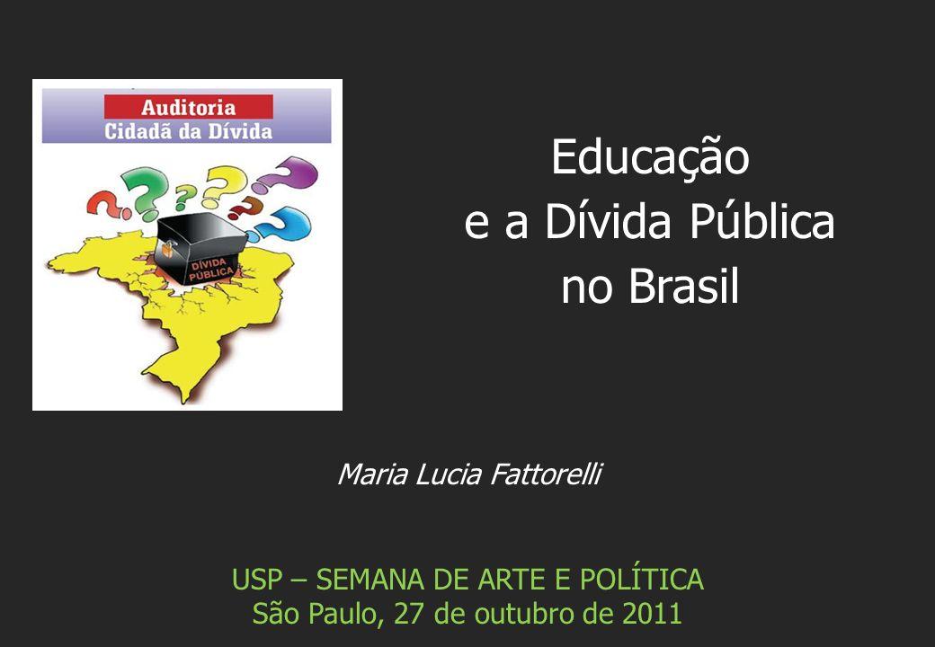 Maria Lucia Fattorelli USP – SEMANA DE ARTE E POLÍTICA São Paulo, 27 de outubro de 2011 Educação e a Dívida Pública no Brasil