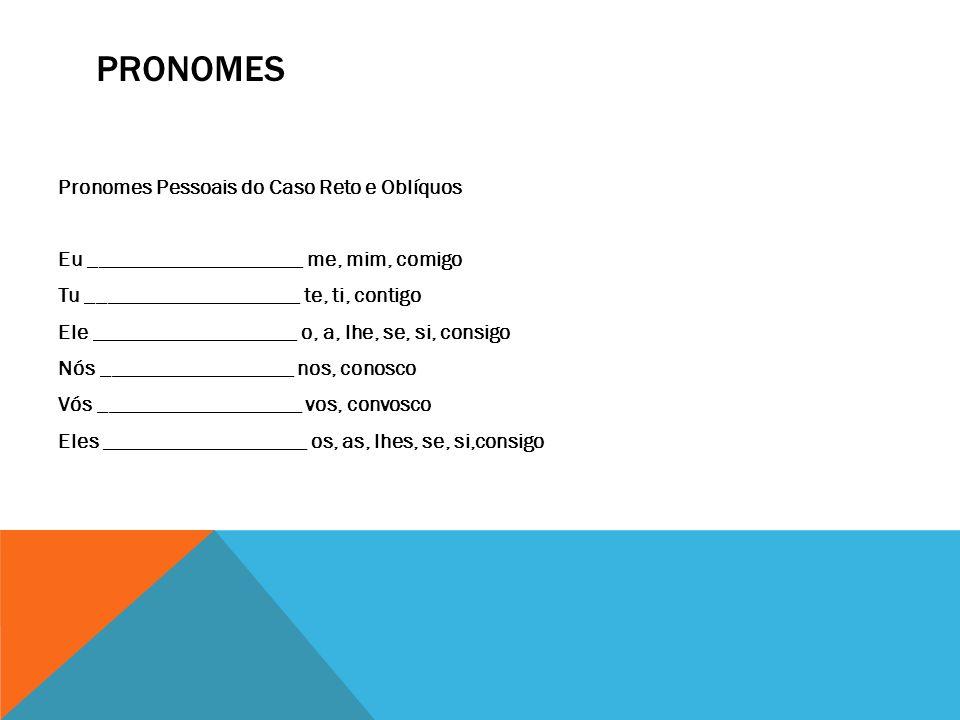 PRONOMES Pronomes Pessoais do Caso Reto e Oblíquos Eu ____________________ me, mim, comigo Tu ____________________ te, ti, contigo Ele _______________