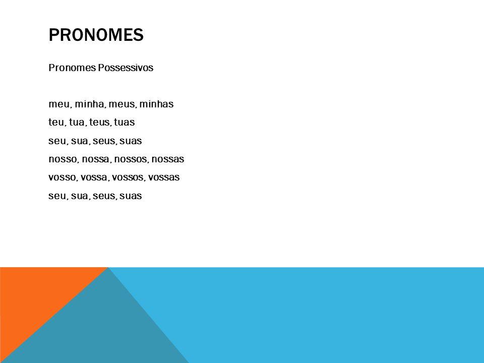 PRONOMES Pronomes Possessivos meu, minha, meus, minhas teu, tua, teus, tuas seu, sua, seus, suas nosso, nossa, nossos, nossas vosso, vossa, vossos, vo