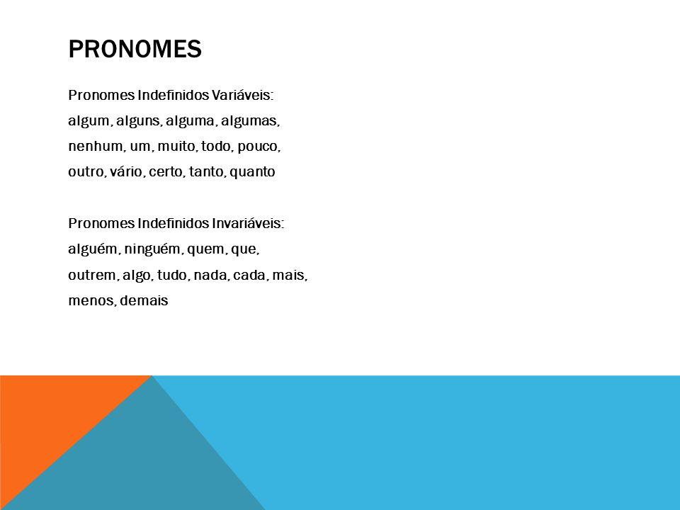 PRONOMES Pronomes Indefinidos Variáveis: algum, alguns, alguma, algumas, nenhum, um, muito, todo, pouco, outro, vário, certo, tanto, quanto Pronomes I