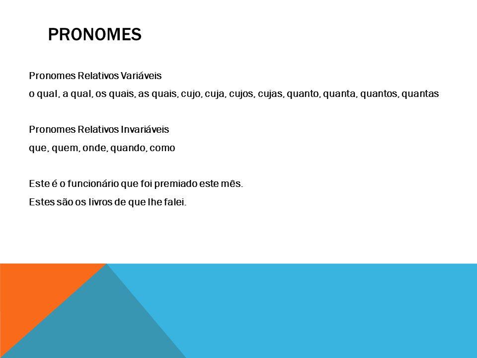 PRONOMES Pronomes Relativos Variáveis o qual, a qual, os quais, as quais, cujo, cuja, cujos, cujas, quanto, quanta, quantos, quantas Pronomes Relativo