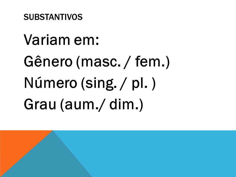 SUBSTANTIVOS Variam em: Gênero (masc. / fem.) Número (sing. / pl. ) Grau (aum./ dim.)