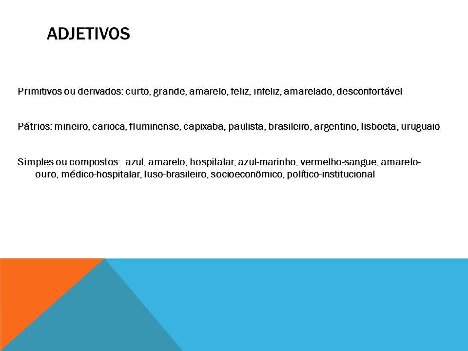 ADJETIVOS Primitivos ou derivados: curto, grande, amarelo, feliz, infeliz, amarelado, desconfortável Pátrios: mineiro, carioca, fluminense, capixaba,