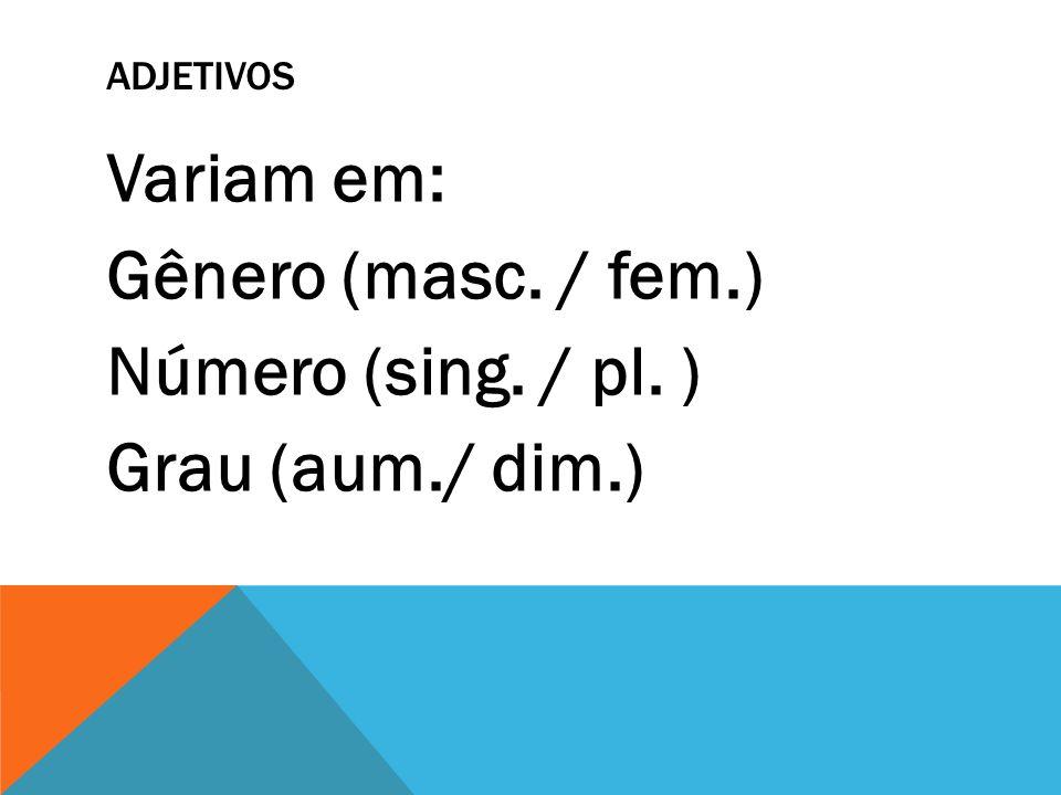 ADJETIVOS Variam em: Gênero (masc. / fem.) Número (sing. / pl. ) Grau (aum./ dim.)