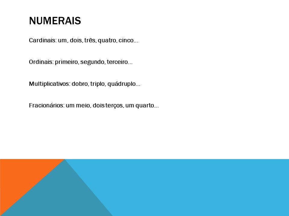 NUMERAIS Cardinais: um, dois, três, quatro, cinco... Ordinais: primeiro, segundo, terceiro... Multiplicativos: dobro, triplo, quádruplo... Fracionário