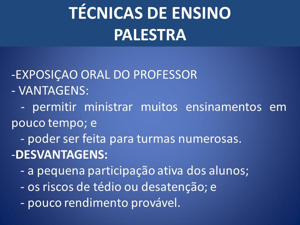 TÉCNICAS DE ENSINO PALESTRA -EXPOSIÇAO ORAL DO PROFESSOR - VANTAGENS: - permitir ministrar muitos ensinamentos em pouco tempo; e - poder ser feita par