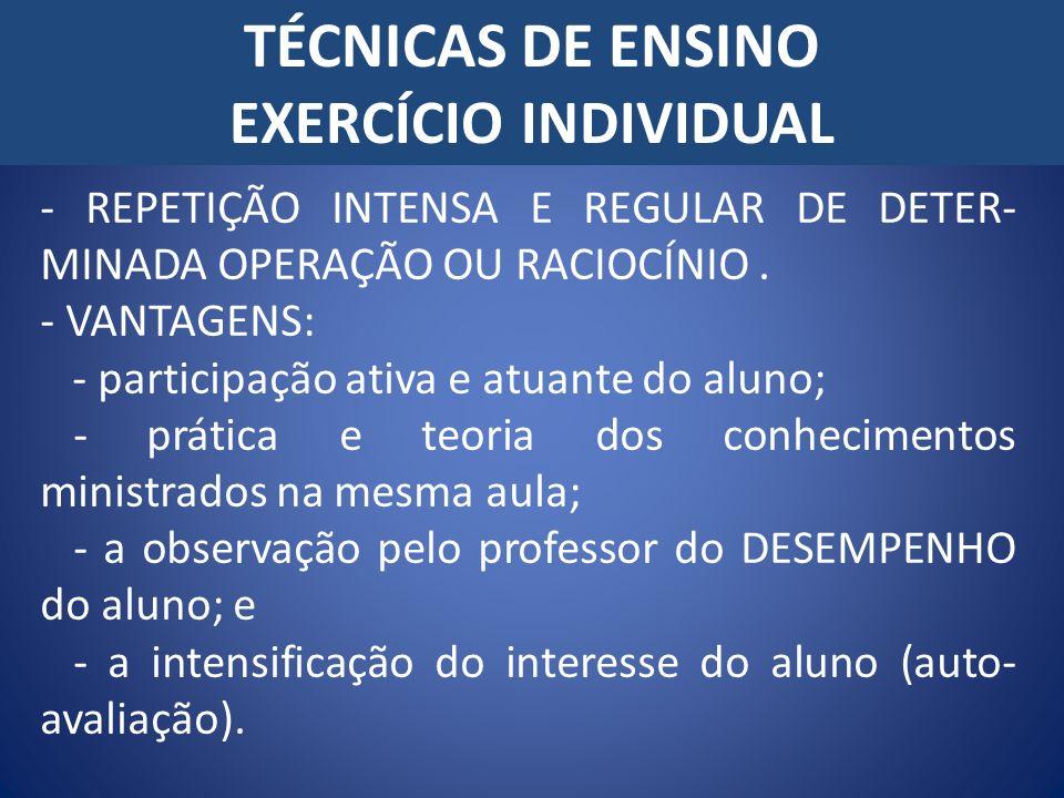 TÉCNICAS DE ENSINO EXERCÍCIO INDIVIDUAL - REPETIÇÃO INTENSA E REGULAR DE DETER- MINADA OPERAÇÃO OU RACIOCÍNIO. - VANTAGENS: - participação ativa e atu