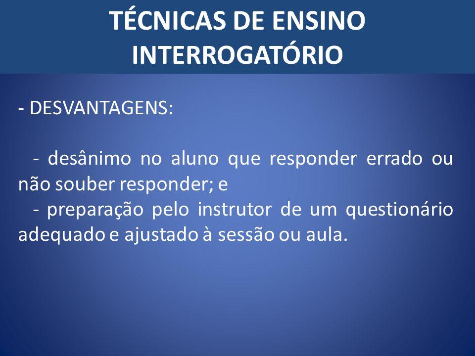 TÉCNICAS DE ENSINO INTERROGATÓRIO - DESVANTAGENS: - desânimo no aluno que responder errado ou não souber responder; e - preparação pelo instrutor de u