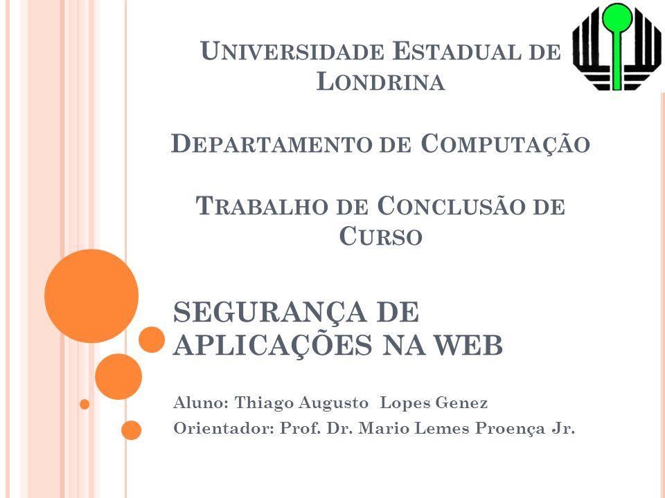 SEGURANÇA DE APLICAÇÕES NA WEB Aluno: Thiago Augusto Lopes Genez Orientador: Prof. Dr. Mario Lemes Proença Jr. U NIVERSIDADE E STADUAL DE L ONDRINA D