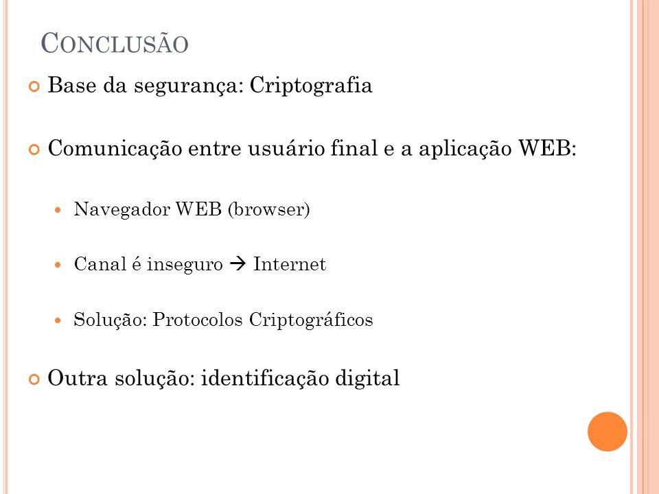 C ONCLUSÃO Base da segurança: Criptografia Comunicação entre usuário final e a aplicação WEB: Navegador WEB (browser) Canal é inseguro Internet Solução: Protocolos Criptográficos Outra solução: identificação digital