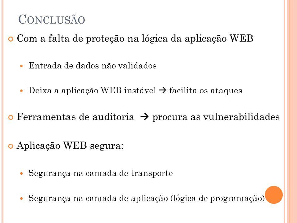 C ONCLUSÃO Com a falta de proteção na lógica da aplicação WEB Entrada de dados não validados Deixa a aplicação WEB instável facilita os ataques Ferram