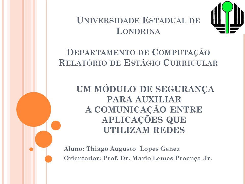UM MÓDULO DE SEGURANÇA PARA AUXILIAR A COMUNICAÇÃO ENTRE APLICAÇÕES QUE UTILIZAM REDES Aluno: Thiago Augusto Lopes Genez Orientador: Prof.