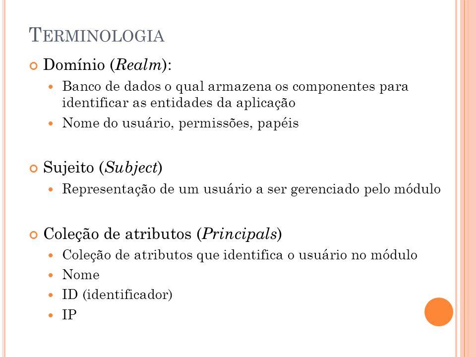 T ERMINOLOGIA Domínio ( Realm ): Banco de dados o qual armazena os componentes para identificar as entidades da aplicação Nome do usuário, permissões, papéis Sujeito ( Subject ) Representação de um usuário a ser gerenciado pelo módulo Coleção de atributos ( Principals ) Coleção de atributos que identifica o usuário no módulo Nome ID (identificador) IP