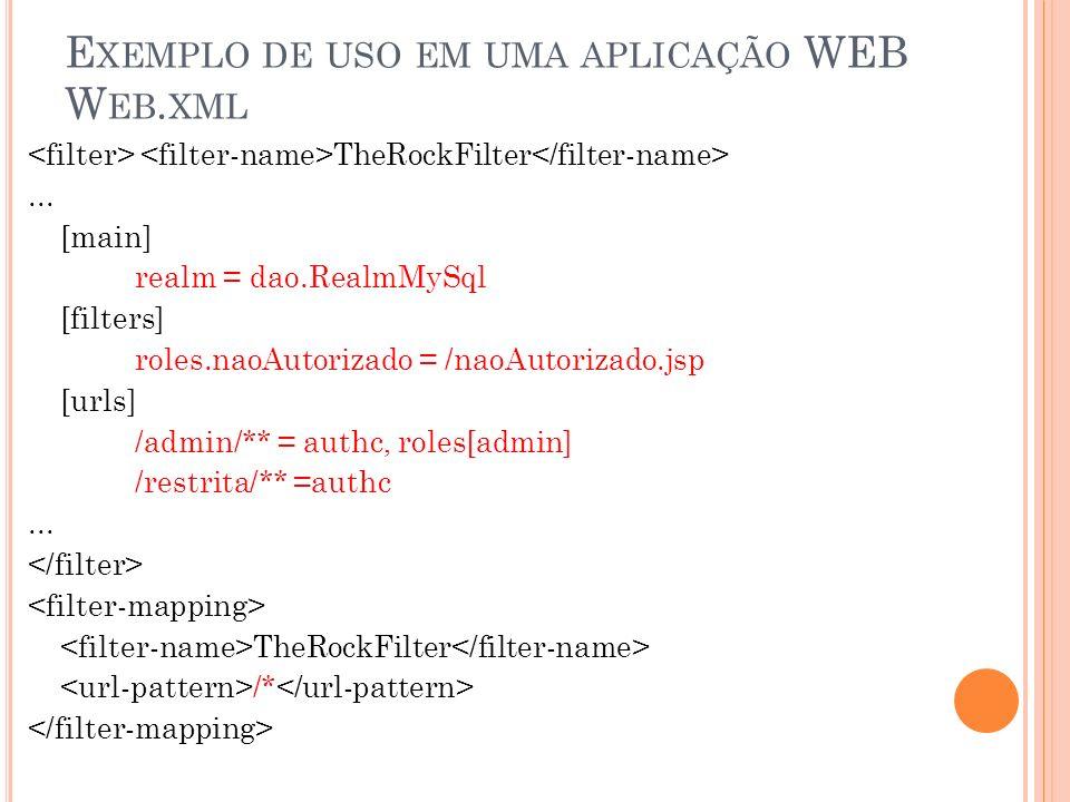 E XEMPLO DE USO EM UMA APLICAÇÃO WEB W EB. XML TheRockFilter... [main] realm = dao.RealmMySql [filters] roles.naoAutorizado = /naoAutorizado.jsp [urls