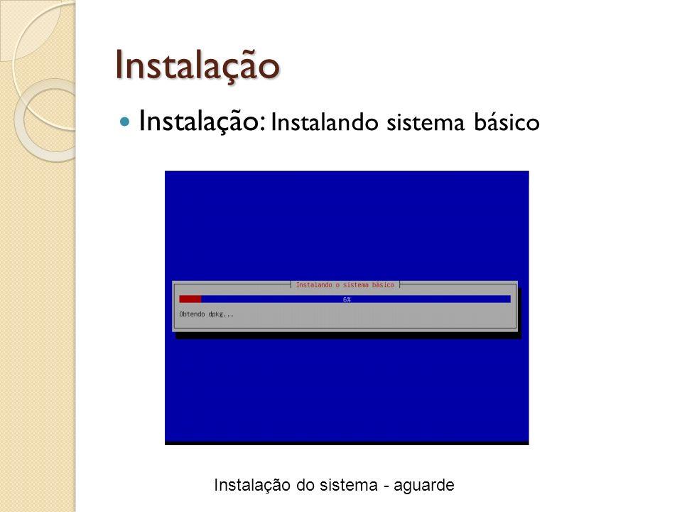 Instalação Instalação: Instalando sistema básico Instalação do sistema - aguarde