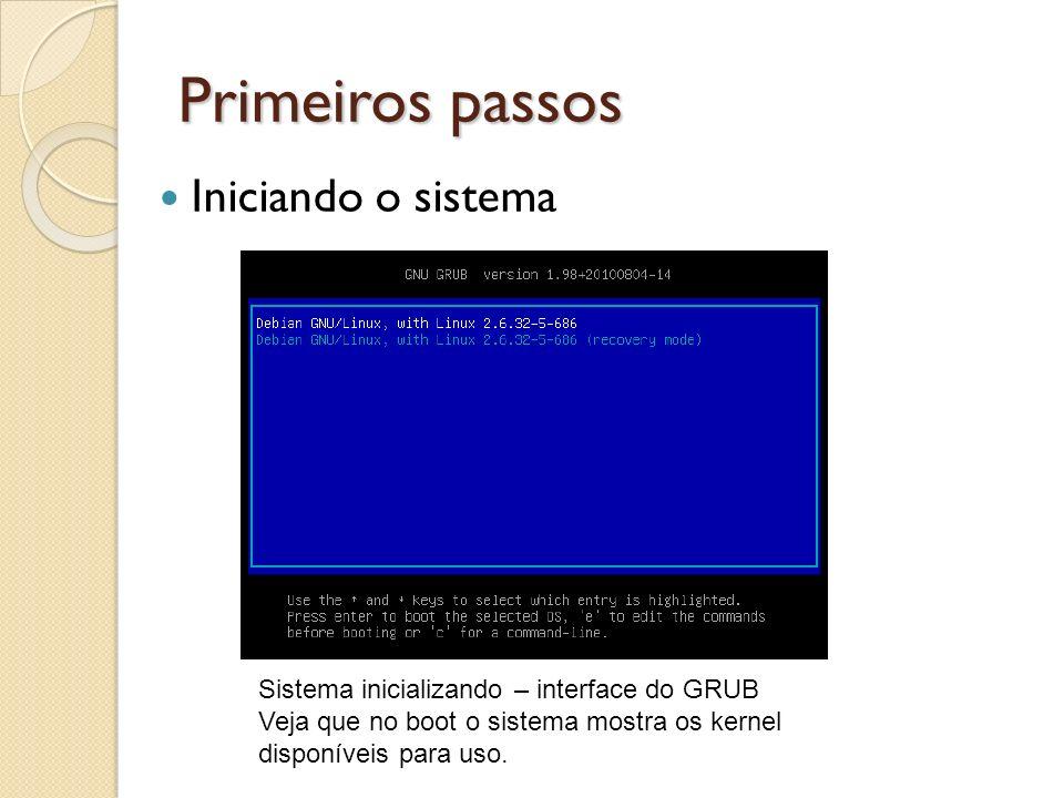 Primeiros passos Sistema inicializando – interface do GRUB Veja que no boot o sistema mostra os kernel disponíveis para uso. Iniciando o sistema