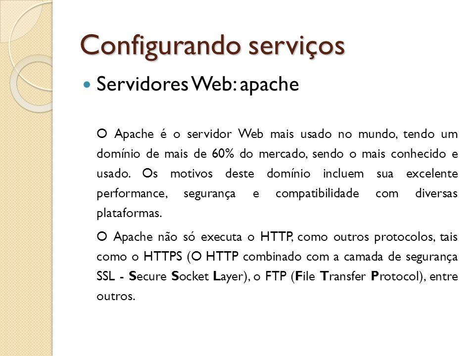 Configurando serviços Servidores Web: apache O Apache é o servidor Web mais usado no mundo, tendo um domínio de mais de 60% do mercado, sendo o mais c