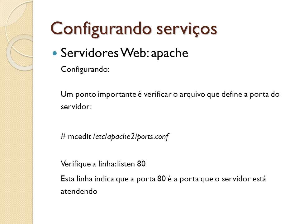 Configurando serviços Servidores Web: apache Configurando: Um ponto importante é verificar o arquivo que define a porta do servidor: # mcedit /etc/apa