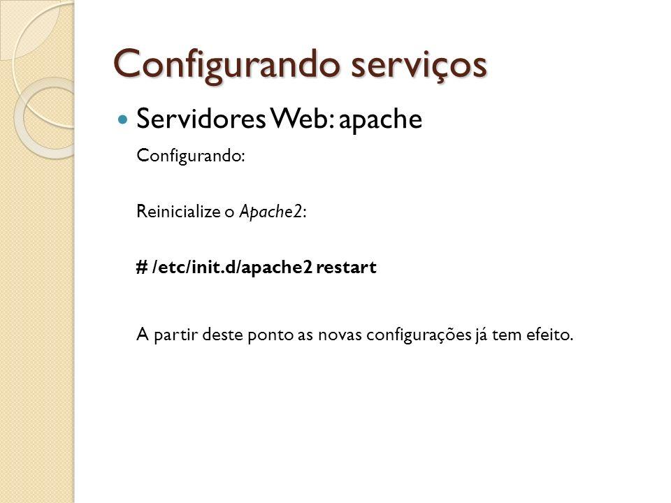 Configurando serviços Servidores Web: apache Configurando: Reinicialize o Apache2: # /etc/init.d/apache2 restart A partir deste ponto as novas configu