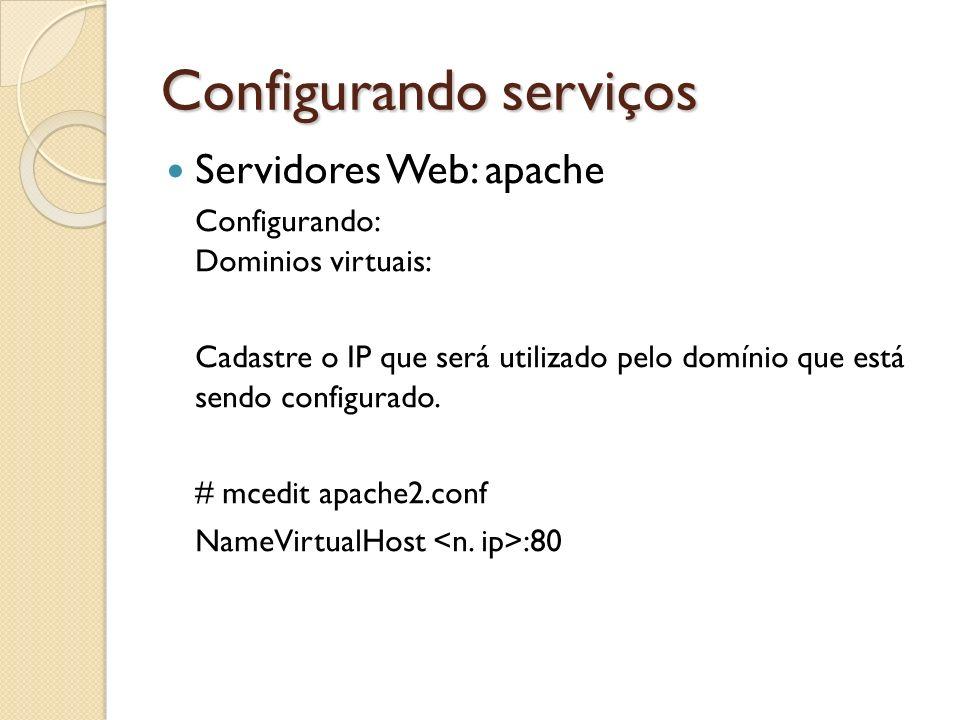 Configurando serviços Servidores Web: apache Configurando: Dominios virtuais: Cadastre o IP que será utilizado pelo domínio que está sendo configurado