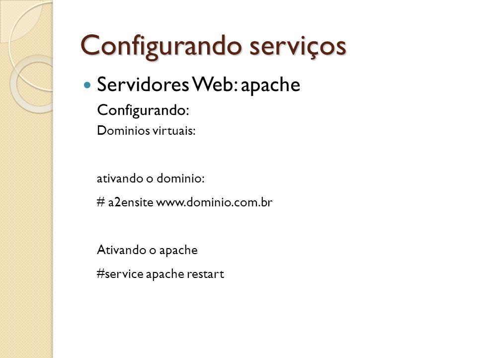 Configurando serviços Servidores Web: apache Configurando: Dominios virtuais: ativando o dominio: # a2ensite www.dominio.com.br Ativando o apache #ser