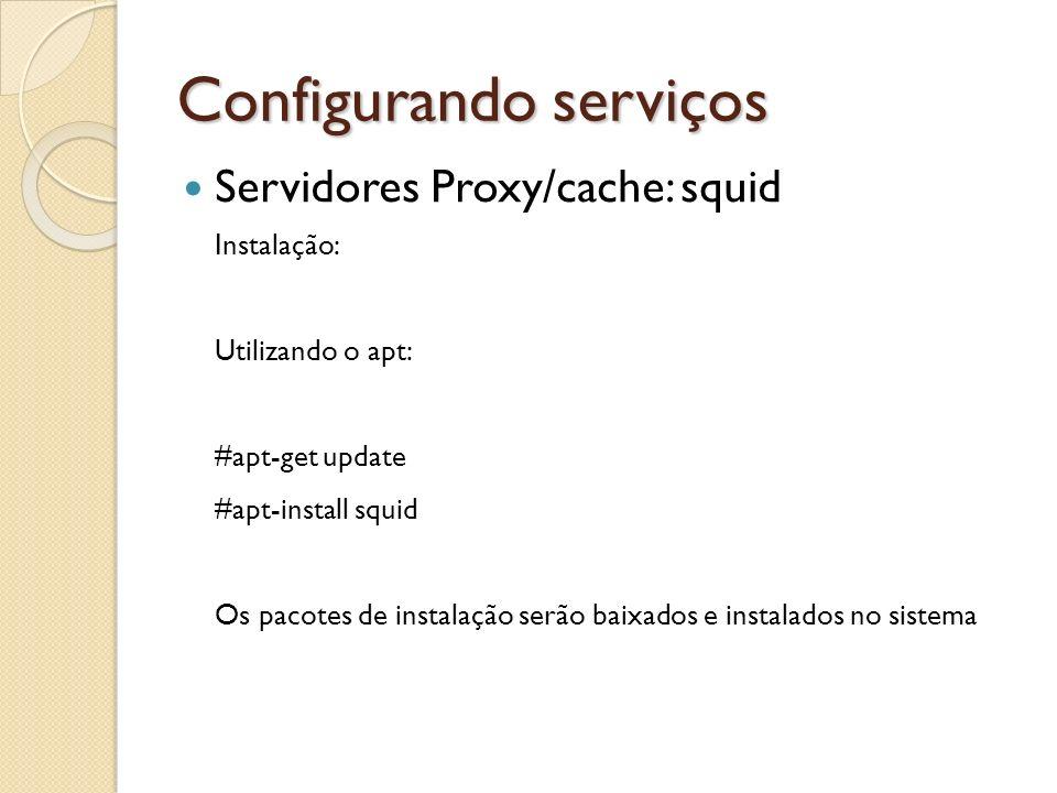 Configurando serviços Servidores Proxy/cache: squid Instalação: Utilizando o apt: #apt-get update #apt-install squid Os pacotes de instalação serão ba