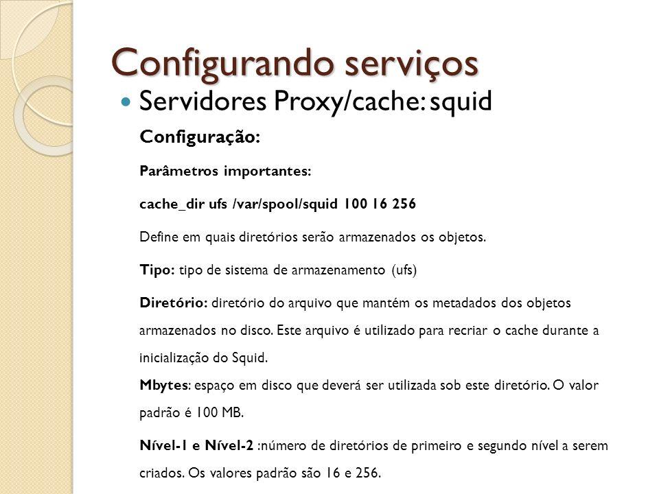 Configurando serviços Servidores Proxy/cache: squid Configuração: Parâmetros importantes: cache_dir ufs /var/spool/squid 100 16 256 Define em quais di