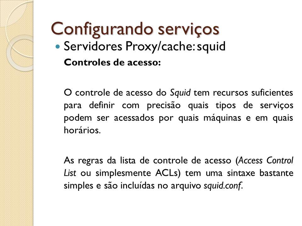 Configurando serviços Servidores Proxy/cache: squid Controles de acesso: O controle de acesso do Squid tem recursos suficientes para definir com preci