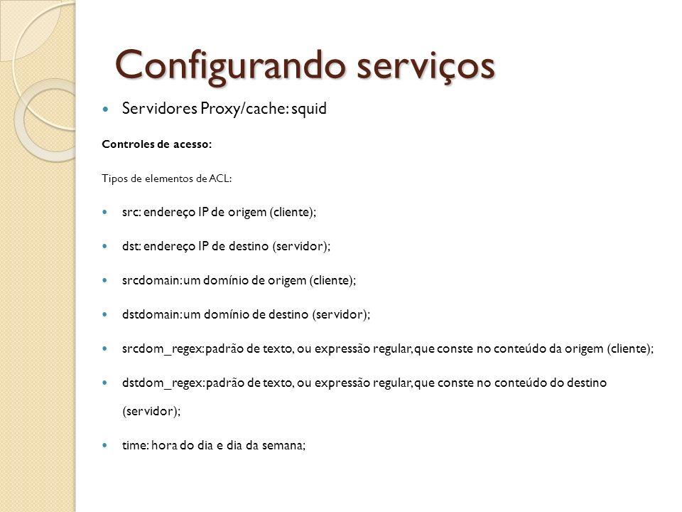 Configurando serviços Servidores Proxy/cache: squid Controles de acesso: Tipos de elementos de ACL: src: endereço IP de origem (cliente); dst: endereç