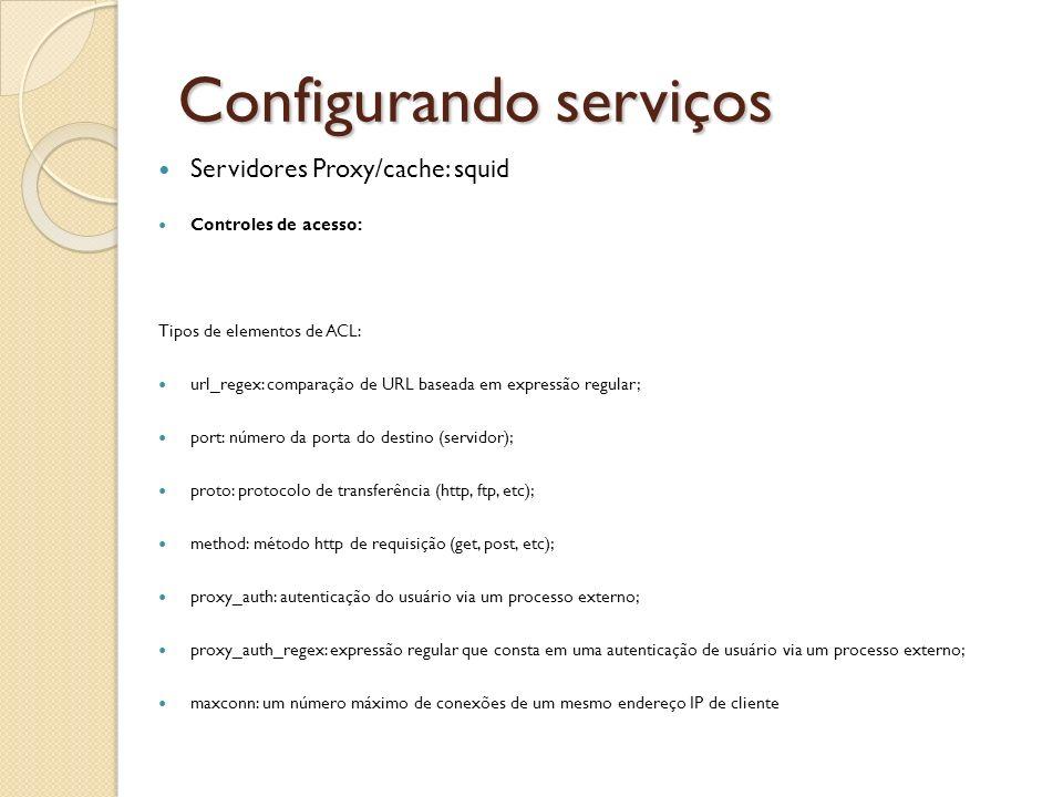 Configurando serviços Servidores Proxy/cache: squid Controles de acesso: Tipos de elementos de ACL: url_regex: comparação de URL baseada em expressão