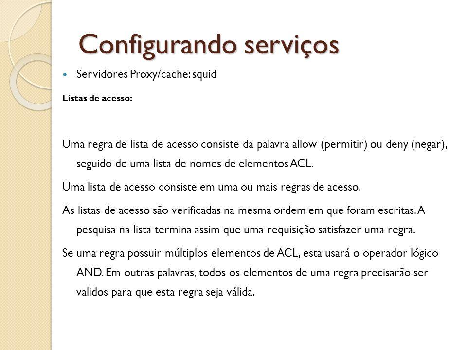 Configurando serviços Servidores Proxy/cache: squid Listas de acesso: Uma regra de lista de acesso consiste da palavra allow (permitir) ou deny (negar