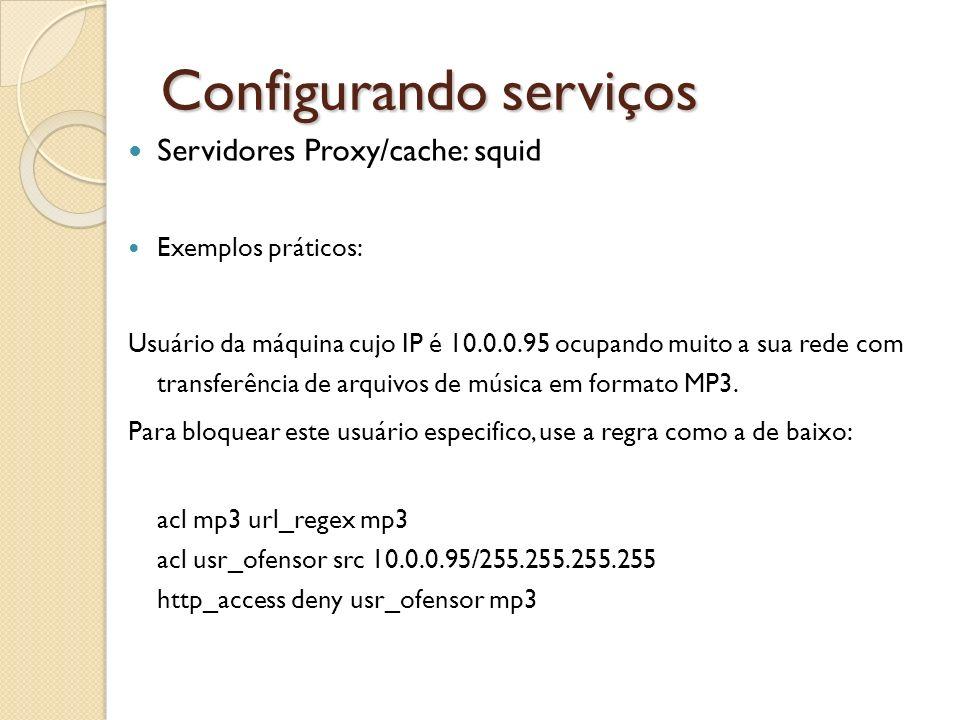 Configurando serviços Servidores Proxy/cache: squid Exemplos práticos: Usuário da máquina cujo IP é 10.0.0.95 ocupando muito a sua rede com transferên