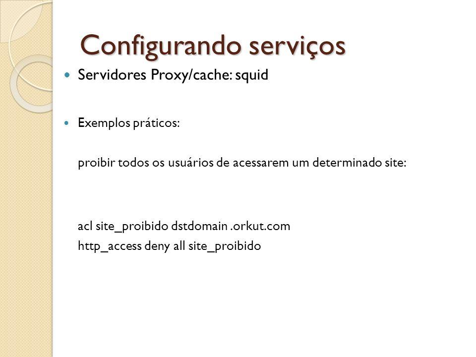Configurando serviços Servidores Proxy/cache: squid Exemplos práticos: proibir todos os usuários de acessarem um determinado site: acl site_proibido d