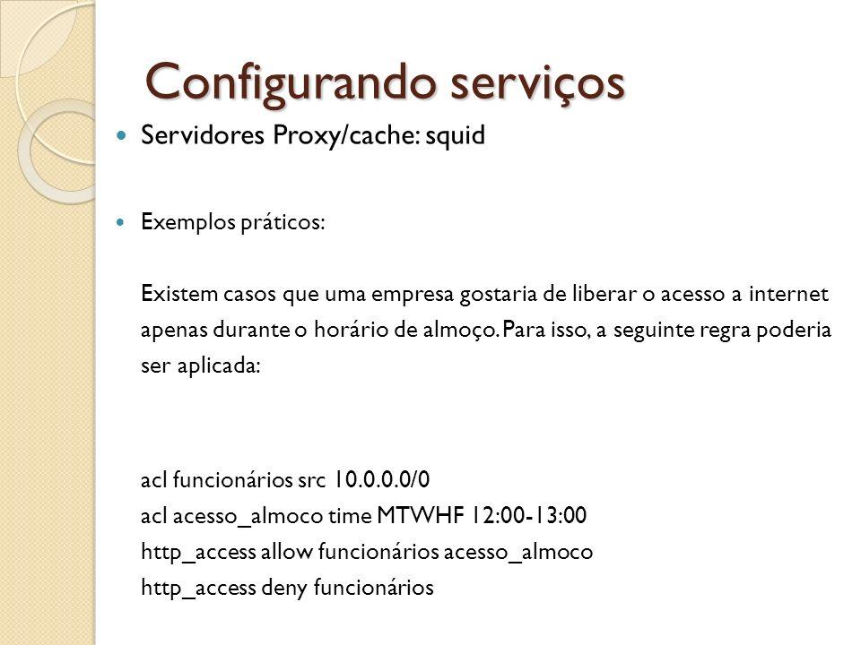 Configurando serviços Servidores Proxy/cache: squid Exemplos práticos: Existem casos que uma empresa gostaria de liberar o acesso a internet apenas du