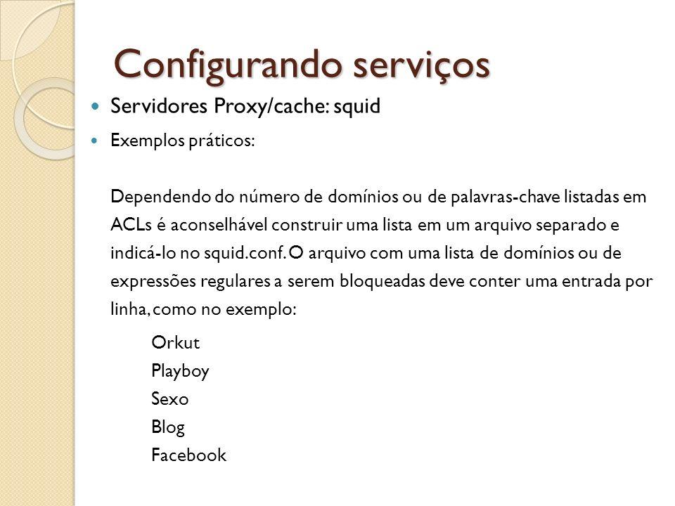 Configurando serviços Servidores Proxy/cache: squid Exemplos práticos: Dependendo do número de domínios ou de palavras-chave listadas em ACLs é aconse