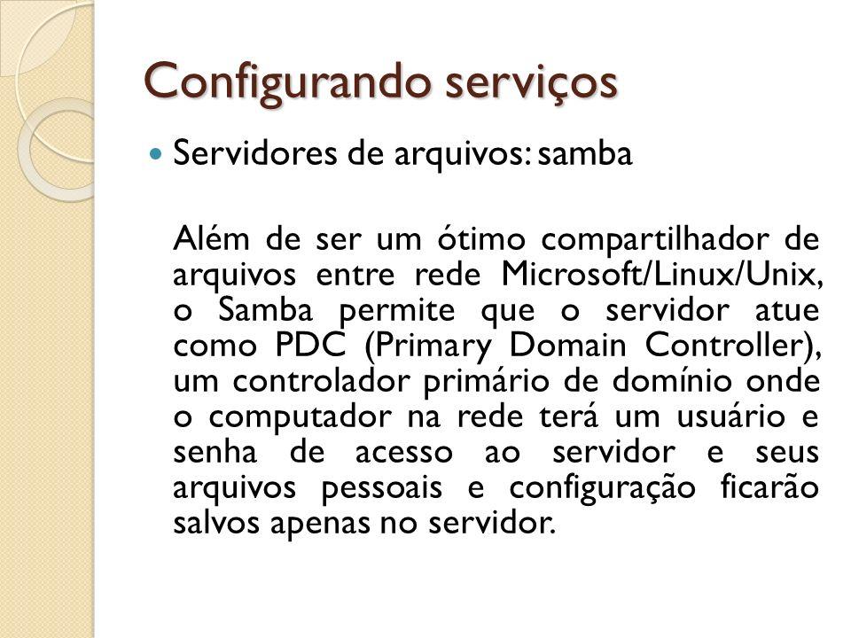 Configurando serviços Servidores de arquivos: samba Além de ser um ótimo compartilhador de arquivos entre rede Microsoft/Linux/Unix, o Samba permite q