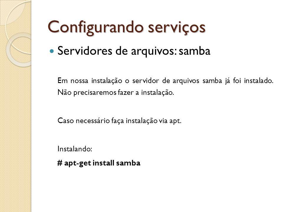 Configurando serviços Servidores de arquivos: samba Em nossa instalação o servidor de arquivos samba já foi instalado. Não precisaremos fazer a instal