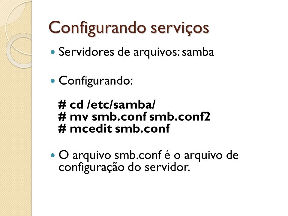 Configurando serviços Servidores de arquivos: samba Configurando: # cd /etc/samba/ # mv smb.conf smb.conf2 # mcedit smb.conf O arquivo smb.conf é o ar