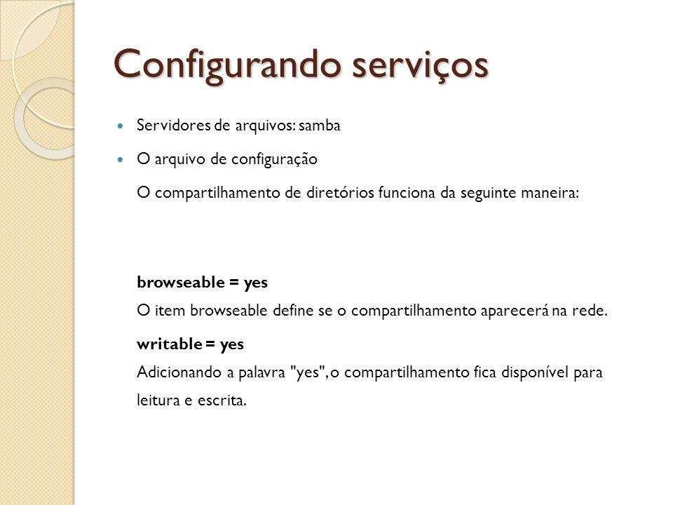 Configurando serviços Servidores de arquivos: samba O arquivo de configuração O compartilhamento de diretórios funciona da seguinte maneira: browseabl