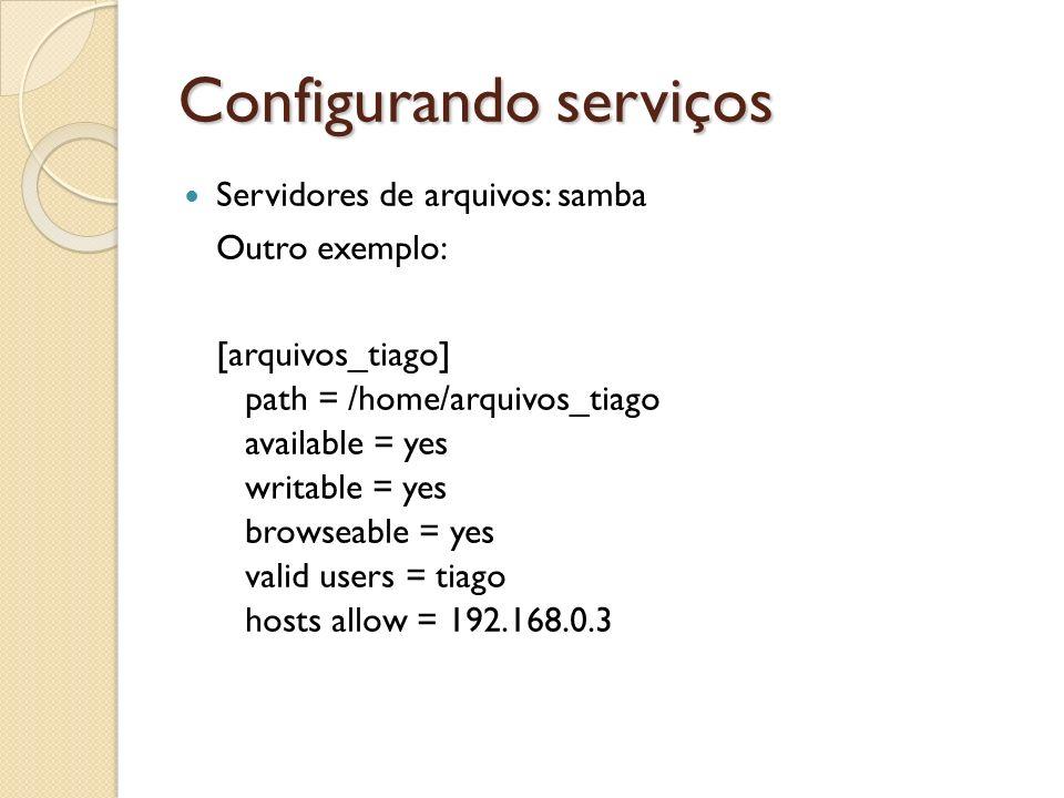 Configurando serviços Servidores de arquivos: samba Outro exemplo: [arquivos_tiago] path = /home/arquivos_tiago available = yes writable = yes browsea