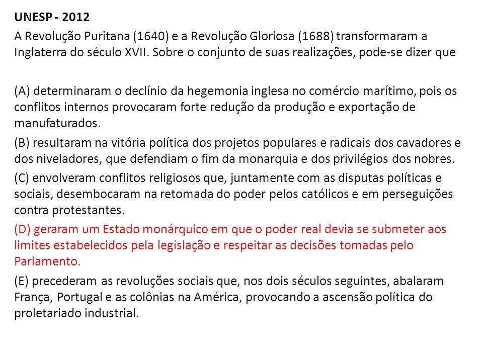 UNESP - 2012 A Revolução Puritana (1640) e a Revolução Gloriosa (1688) transformaram a Inglaterra do século XVII. Sobre o conjunto de suas realizações