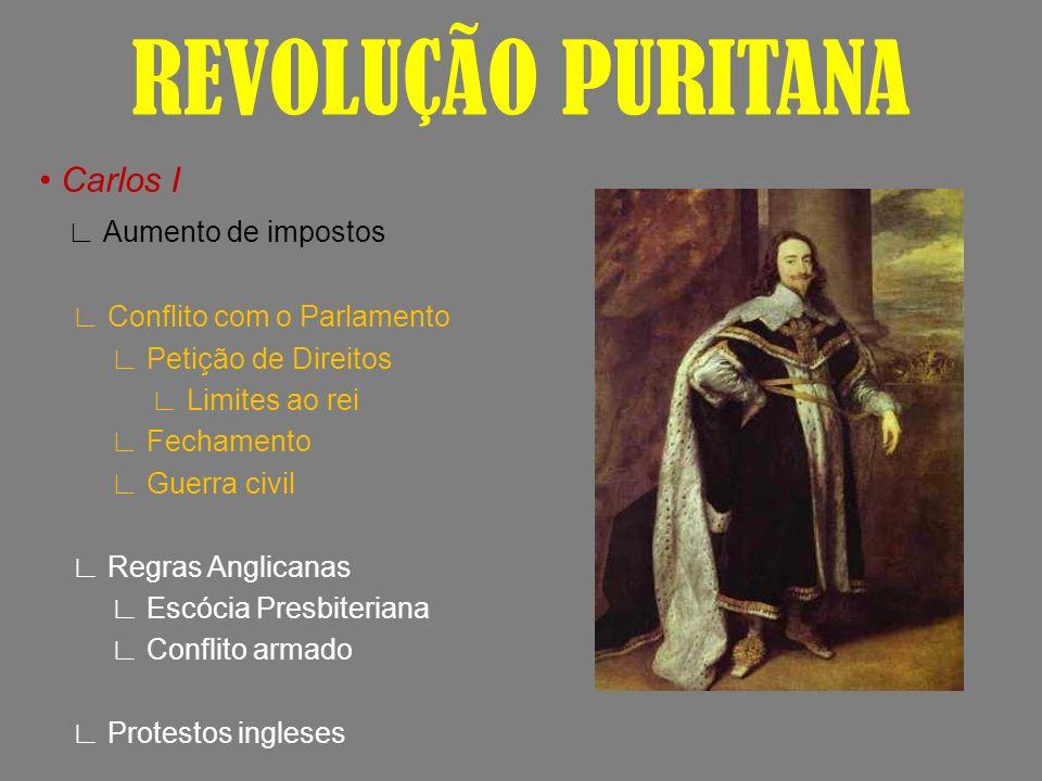 REVOLUÇÃO PURITANA Carlos I Aumento de impostos Conflito com o Parlamento Petição de Direitos Limites ao rei Fechamento Guerra civil Regras Anglicanas